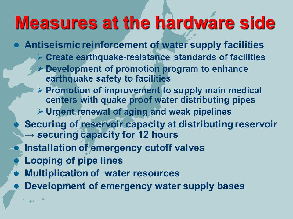 Measures at the hardware side Antiseismic reinforcement of water supply facilities Create earthquake-resistance standards of facilities Development of promotion program to enhance earthquake safety to facilities Promotion of improvement to supply main medical centers with quake proof water distributing pipes Urgent renewal of aging and weak pipelines Securing of reservoir capacity at distributing reservoir securing capacity for 12 hours Installation of emergency cutoff valves Looping of pipe lines Multiplication of water resources Development of emergency water supply bases