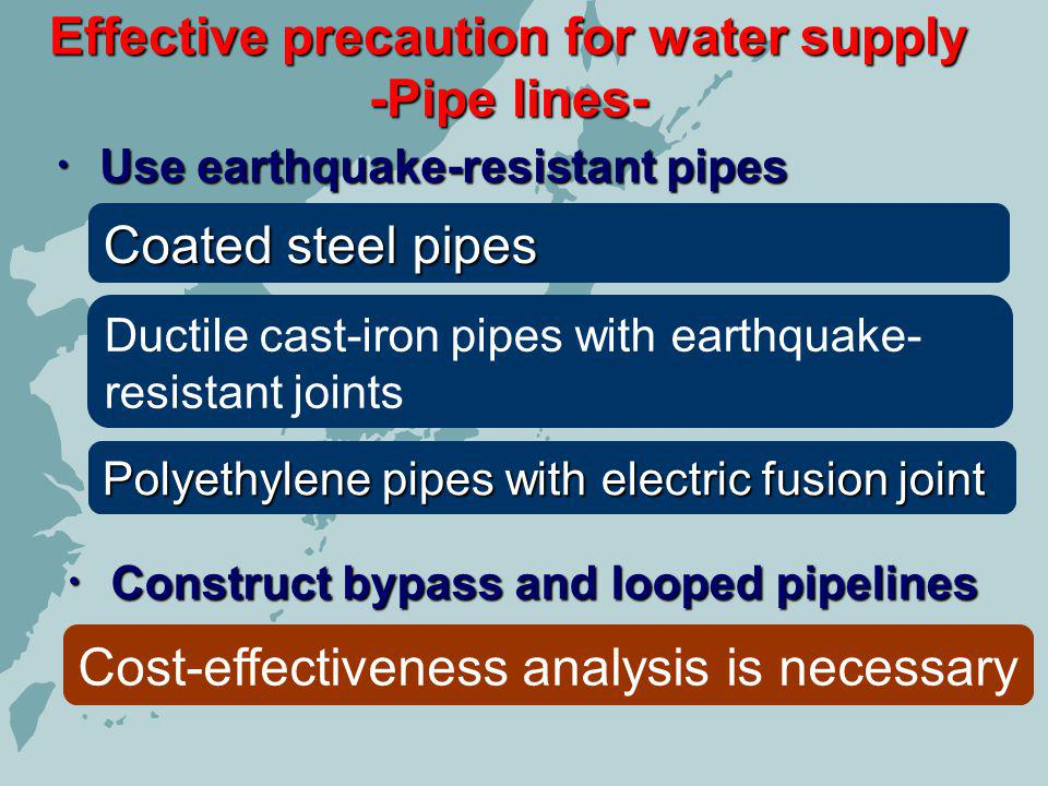 Effective precaution for water supply -Pipe lines- Use earthquake-resistant pipes Use earthquake-resistant pipes Coated steel pipes Ductile cast-iron pipes with earthquake- resistant joints Polyethylene pipes with electric fusion joint Construct bypass and looped pipelines Construct bypass and looped pipelines Cost-effectiveness analysis is necessary