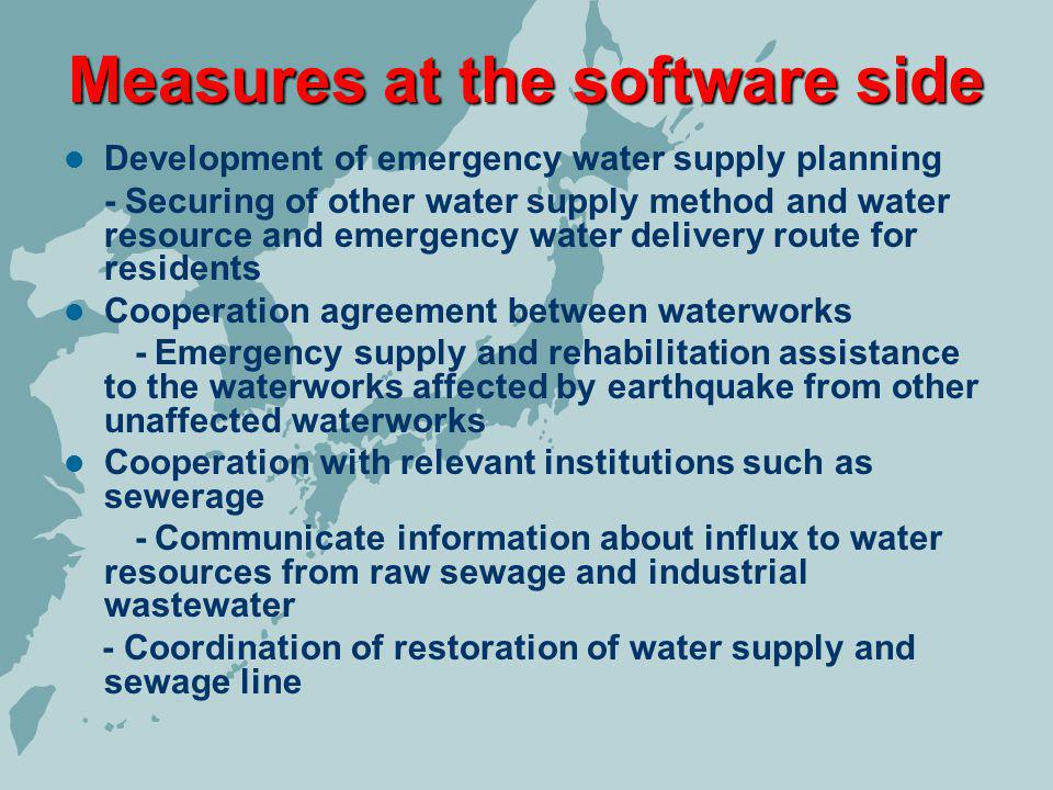 Measures at the software side Development of emergency water supply planning - Securing of other water supply method and water resource and emergency water delivery route for residents Cooperation agreement between waterworks - Emergency supply and rehabilitation assistance to the waterworks affected by earthquake from other unaffected waterworks Cooperation with relevant institutions such as sewerage - Communicate information about influx to water resources from raw sewage and industrial wastewater - Coordination of restoration of water supply and sewage line