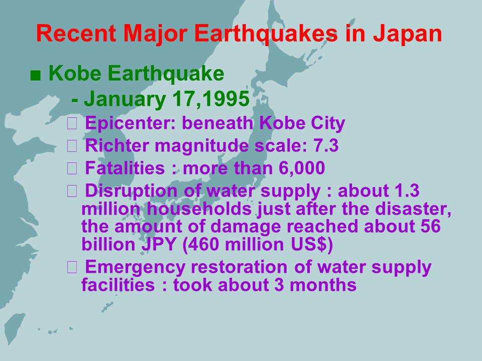 Recent Major Earthquakes in Japan Kobe Earthquake - January 17,1995 Epicenter: beneath Kobe City Richter magnitude scale: 7.3 Fatalities : more than 6,000 Disruption of water supply : about 1.3 million households just after the disaster, the amount of damage reached about 56 billion JPY (460 million US$) Emergency restoration of water supply facilities : took about 3 months