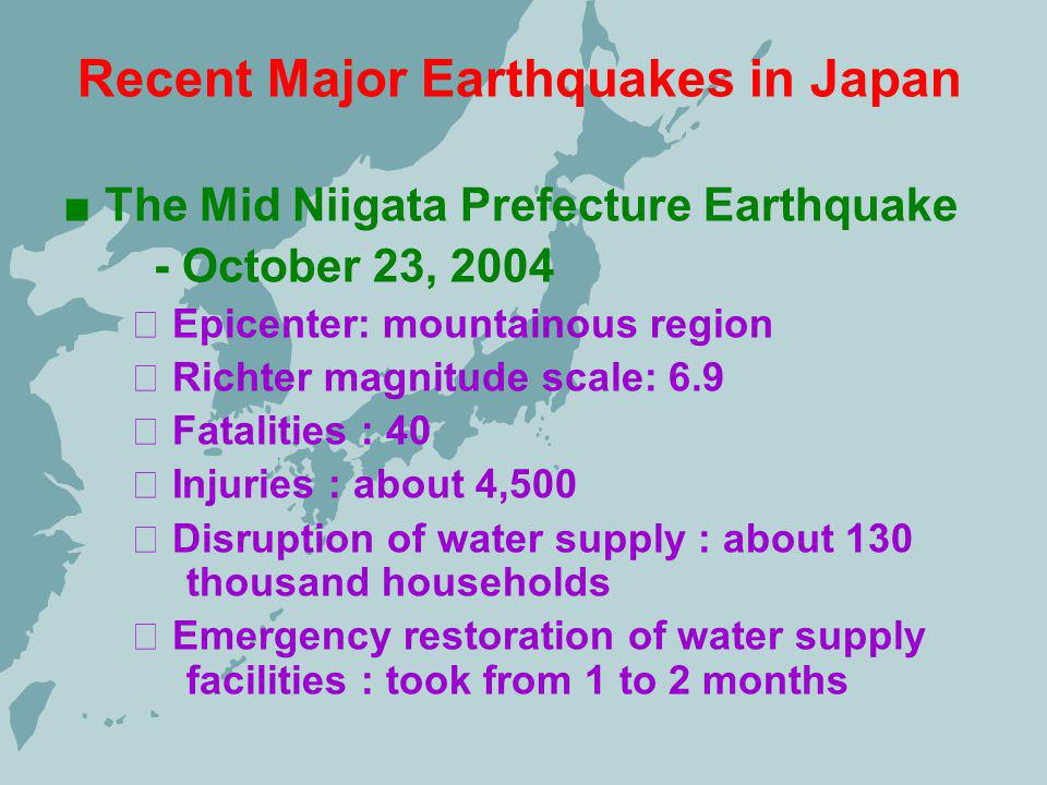 Recent Major Earthquakes in Japan The Mid Niigata Prefecture Earthquake - October 23, 2004 Epicenter: mountainous region Richter magnitude scale: 6.9 Fatalities : 40 Injuries : about 4,500 Disruption of water supply : about 130 thousand households Emergency restoration of water supply facilities : took from 1 to 2 months