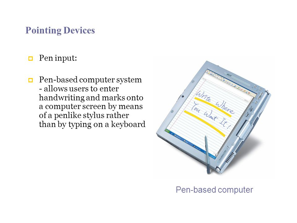 Pointing Devices Pen input: Pen-based computer system - allows users to enter handwriting and marks onto a computer screen by means of a penlike stylus rather than by typing on a keyboard Pen-based computer