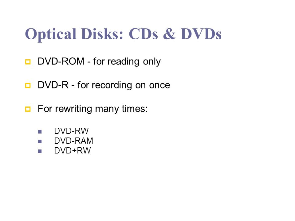Optical Disks: CDs & DVDs DVD-ROM - for reading only DVD-R - for recording on once For rewriting many times: DVD-RW DVD-RAM DVD+RW