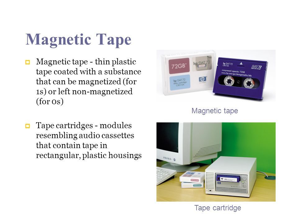 Magnetic Tape Magnetic tape - thin plastic tape coated with a substance that can be magnetized (for 1s) or left non-magnetized (for 0s) Tape cartridges - modules resembling audio cassettes that contain tape in rectangular, plastic housings Magnetic tape Tape cartridge