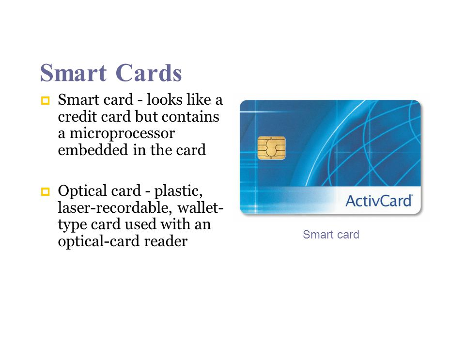 Smart Cards Smart card - looks like a credit card but contains a microprocessor embedded in the card Optical card - plastic, laser-recordable, wallet- type card used with an optical-card reader Smart card