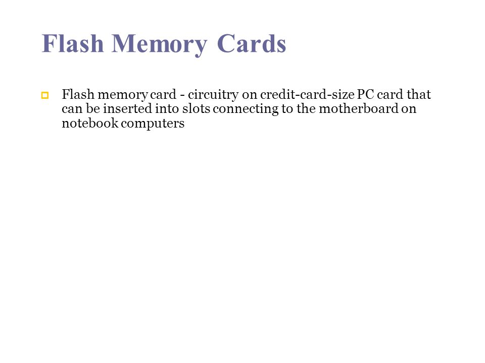 Flash Memory Cards Flash memory card - circuitry on credit-card-size PC card that can be inserted into slots connecting to the motherboard on notebook computers