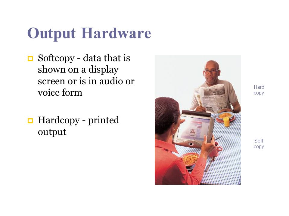 Output Hardware Softcopy - data that is shown on a display screen or is in audio or voice form Hardcopy - printed output Hard copy Soft copy