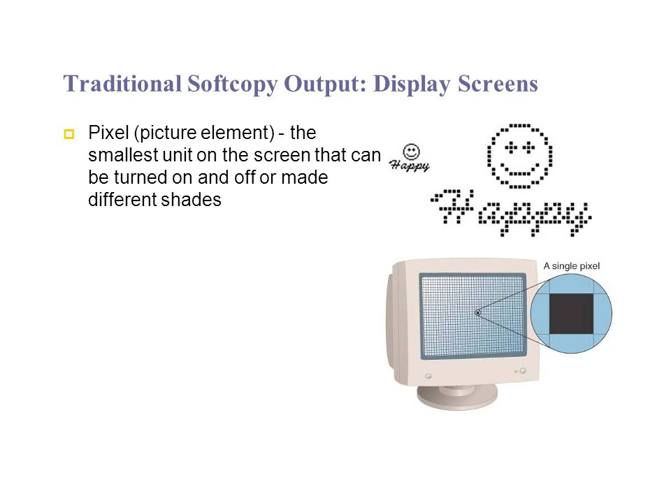 Traditional Softcopy Output: Display Screens Pixel (picture element) - the smallest unit on the screen that can be turned on and off or made different shades