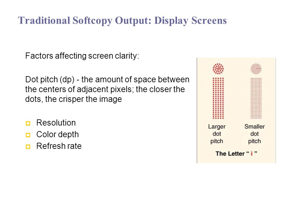 Traditional Softcopy Output: Display Screens Factors affecting screen clarity: Dot pitch (dp) - the amount of space between the centers of adjacent pixels; the closer the dots, the crisper the image Resolution Color depth Refresh rate