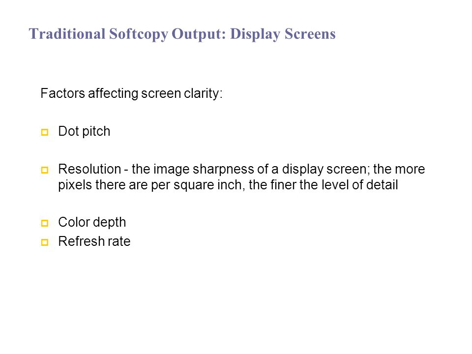 Traditional Softcopy Output: Display Screens Factors affecting screen clarity: Dot pitch Resolution - the image sharpness of a display screen; the more pixels there are per square inch, the finer the level of detail Color depth Refresh rate