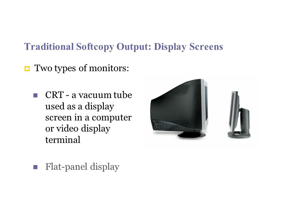 Traditional Softcopy Output: Display Screens Two types of monitors: CRT - a vacuum tube used as a display screen in a computer or video display terminal Flat-panel display