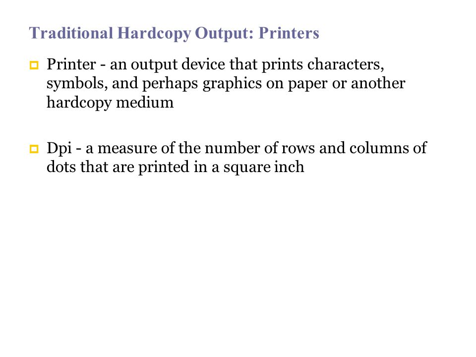 Traditional Hardcopy Output: Printers Printer - an output device that prints characters, symbols, and perhaps graphics on paper or another hardcopy medium Dpi - a measure of the number of rows and columns of dots that are printed in a square inch
