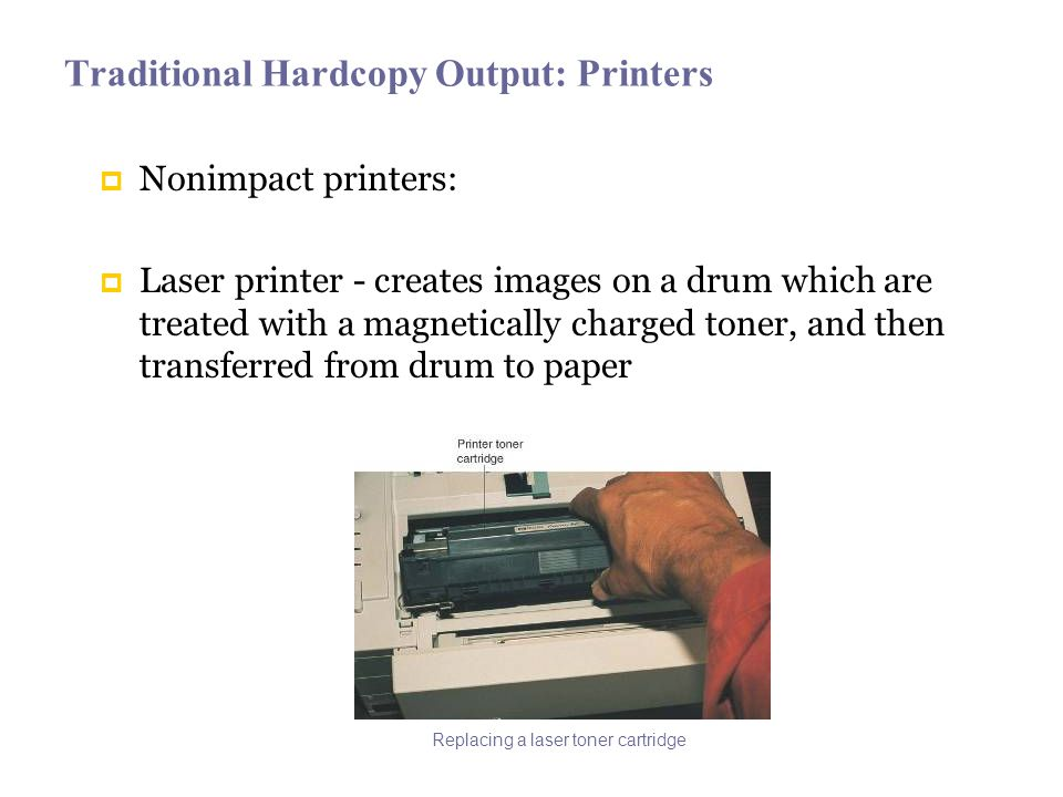 Traditional Hardcopy Output: Printers Nonimpact printers: Laser printer - creates images on a drum which are treated with a magnetically charged toner, and then transferred from drum to paper Replacing a laser toner cartridge