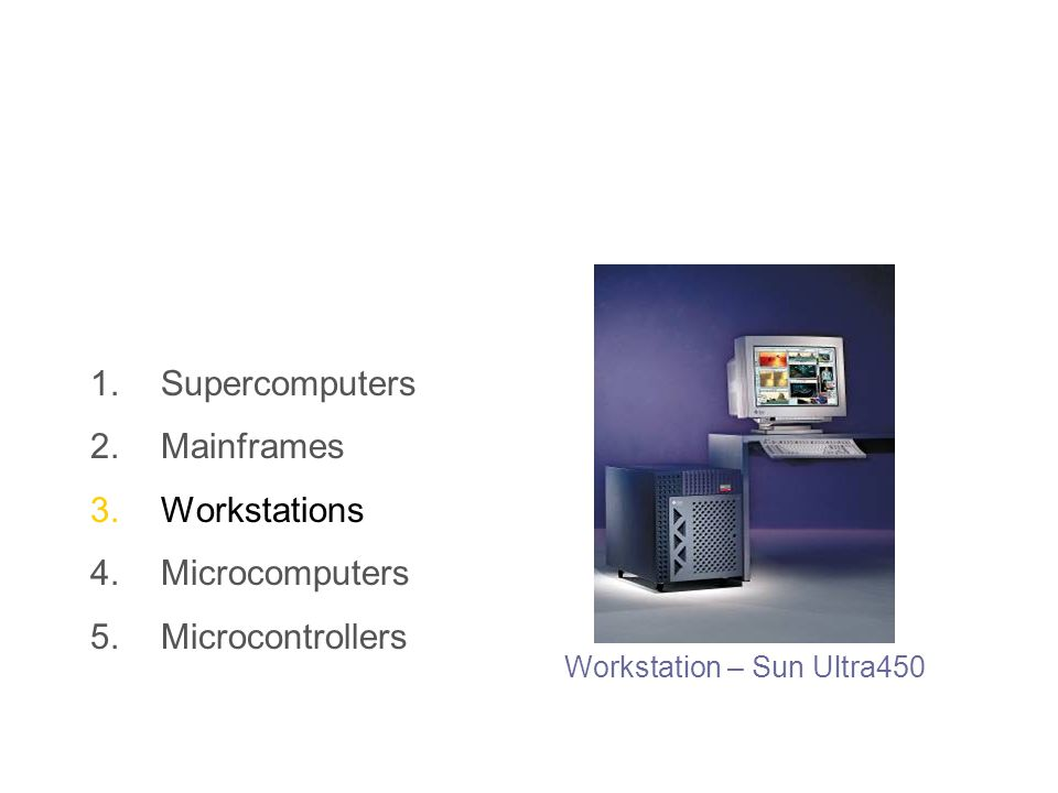 1.Supercomputers 2.Mainframes 3.Workstations 4.Microcomputers 5.Microcontrollers Workstation – Sun Ultra450