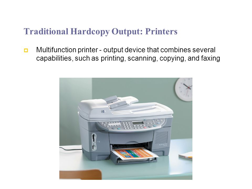 Traditional Hardcopy Output: Printers Multifunction printer - output device that combines several capabilities, such as printing, scanning, copying, and faxing