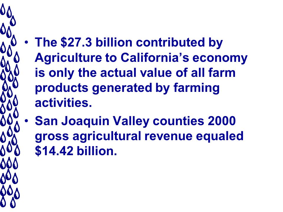The $27.3 billion contributed by Agriculture to Californias economy is only the actual value of all farm products generated by farming activities.
