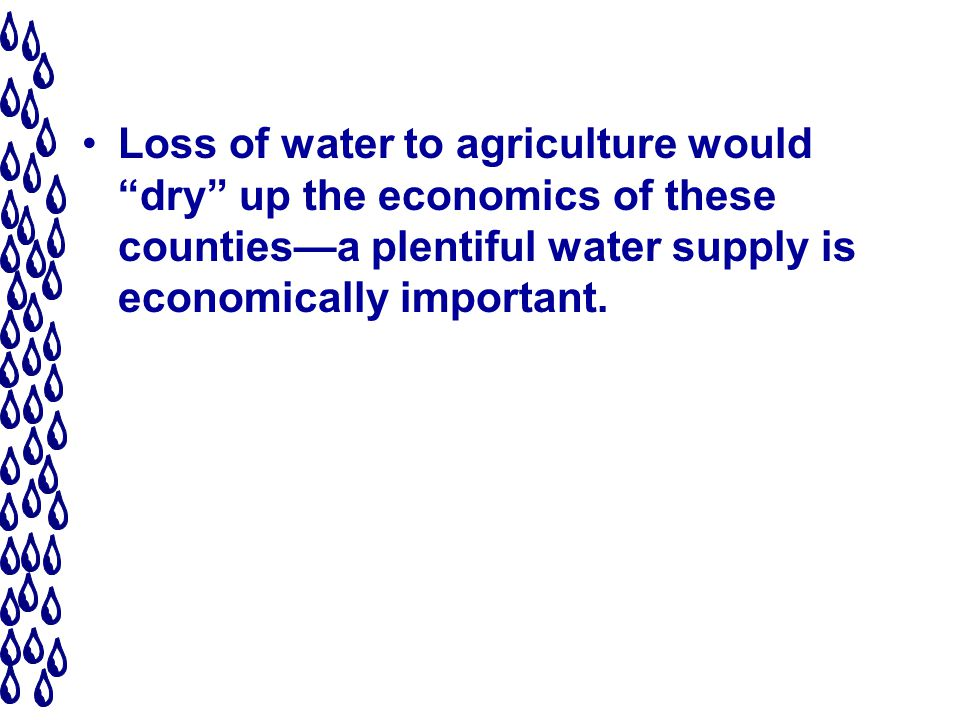 Loss of water to agriculture would dry up the economics of these countiesa plentiful water supply is economically important.