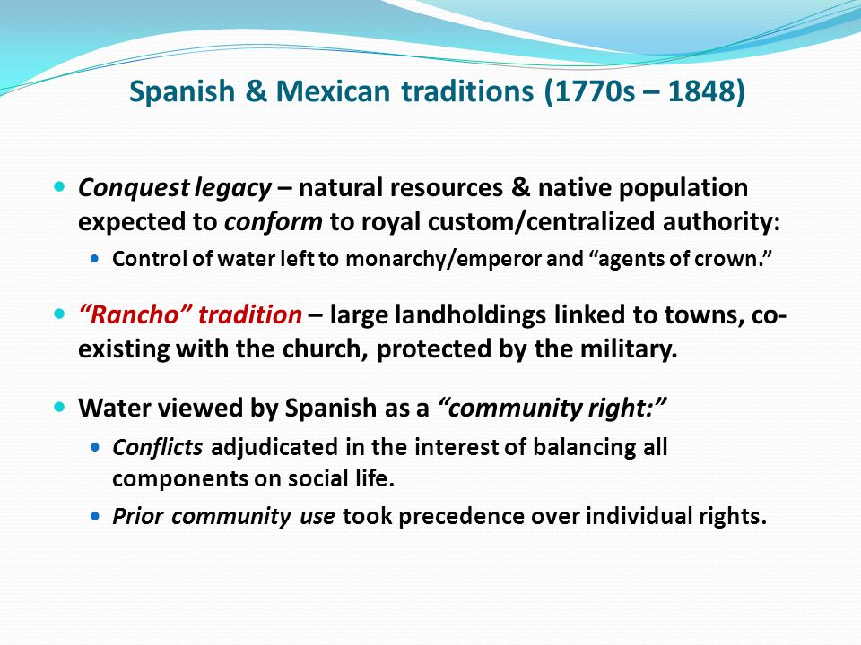 Spanish & Mexican traditions (1770s – 1848) Conquest legacy – natural resources & native population expected to conform to royal custom/centralized authority: Control of water left to monarchy/emperor and agents of crown.