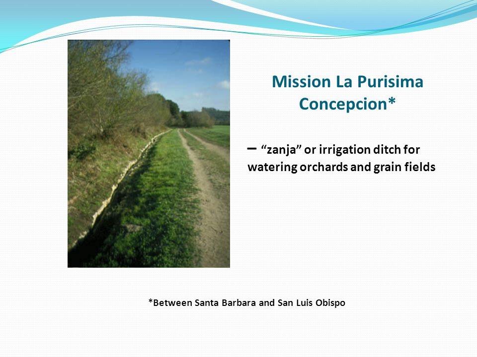 Mission La Purisima Concepcion* – zanja or irrigation ditch for watering orchards and grain fields *Between Santa Barbara and San Luis Obispo