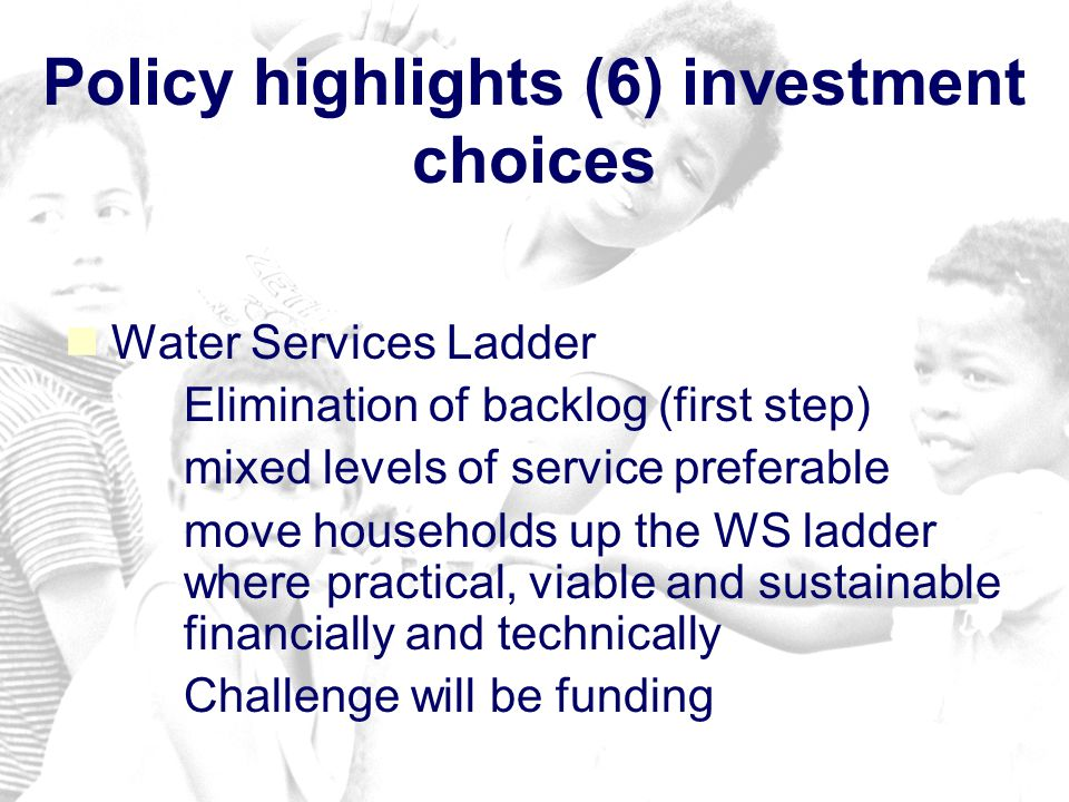 Policy highlights (6) investment choices Water Services Ladder – –Elimination of backlog (first step) – –mixed levels of service preferable – –move households up the WS ladder where practical, viable and sustainable financially and technically – –Challenge will be funding