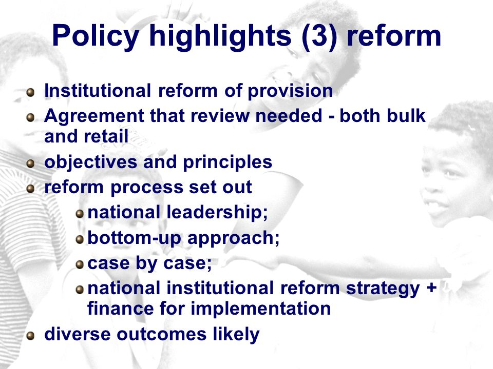 Policy highlights (3) reform Institutional reform of provision Agreement that review needed - both bulk and retail objectives and principles reform process set out national leadership; bottom-up approach; case by case; national institutional reform strategy + finance for implementation diverse outcomes likely
