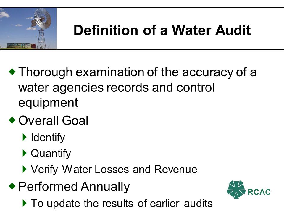 RCAC Definition of a Water Audit Thorough examination of the accuracy of a water agencies records and control equipment Overall Goal Identify Quantify Verify Water Losses and Revenue Performed Annually To update the results of earlier audits