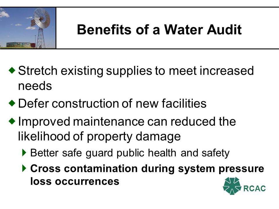 RCAC Benefits of a Water Audit Stretch existing supplies to meet increased needs Defer construction of new facilities Improved maintenance can reduced the likelihood of property damage Better safe guard public health and safety Cross contamination during system pressure loss occurrences