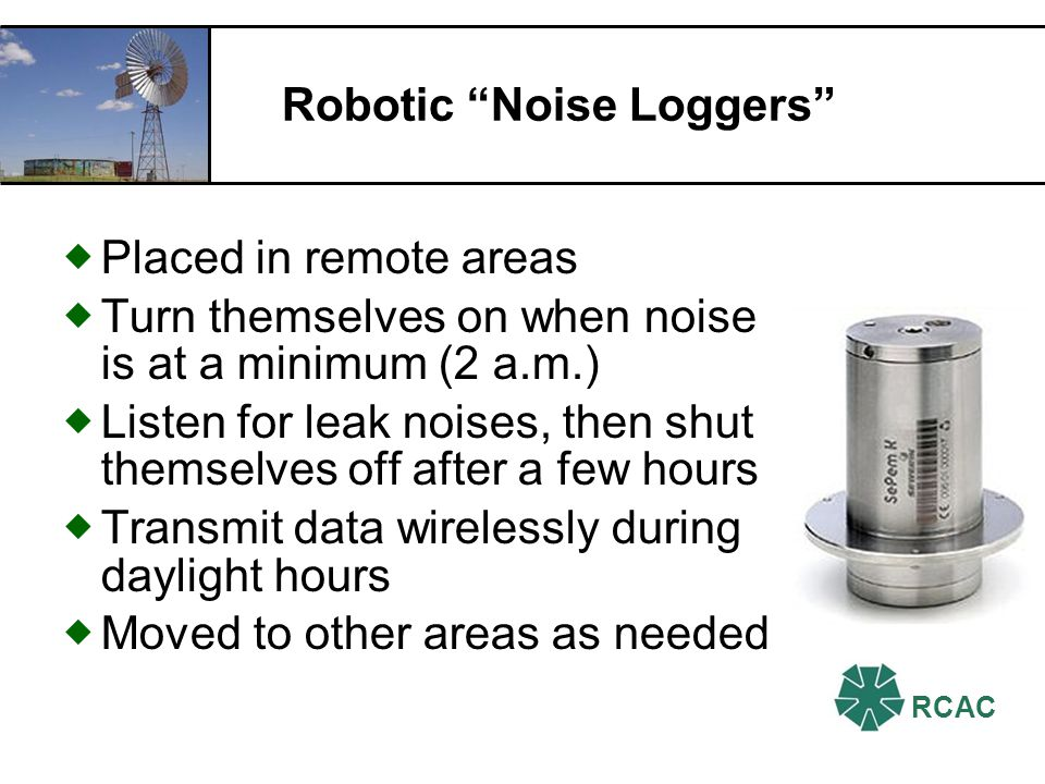 RCAC Robotic Noise Loggers Placed in remote areas Turn themselves on when noise is at a minimum (2 a.m.) Listen for leak noises, then shut themselves off after a few hours Transmit data wirelessly during daylight hours Moved to other areas as needed