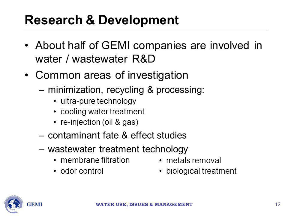 WATER USE, ISSUES & MANAGEMENT 12 Research & Development About half of GEMI companies are involved in water / wastewater R&D Common areas of investigation –minimization, recycling & processing: ultra-pure technology cooling water treatment re-injection (oil & gas) –contaminant fate & effect studies –wastewater treatment technology membrane filtration odor control metals removal biological treatment