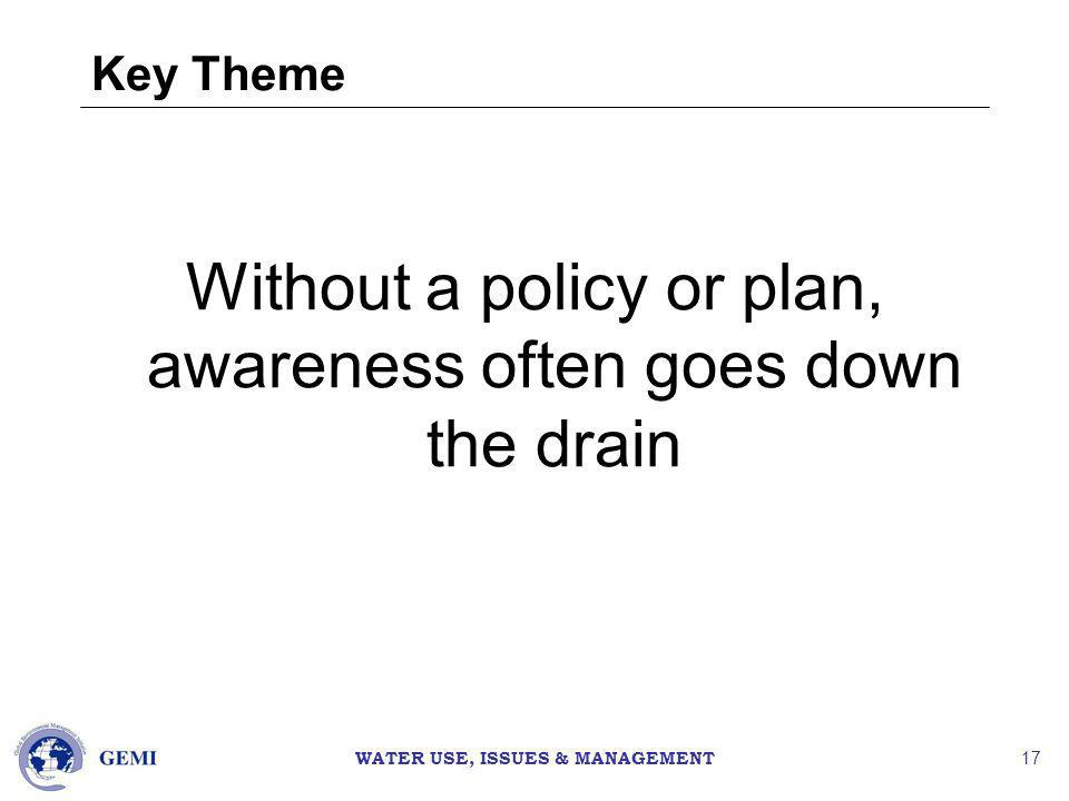 WATER USE, ISSUES & MANAGEMENT 17 Key Theme Without a policy or plan, awareness often goes down the drain