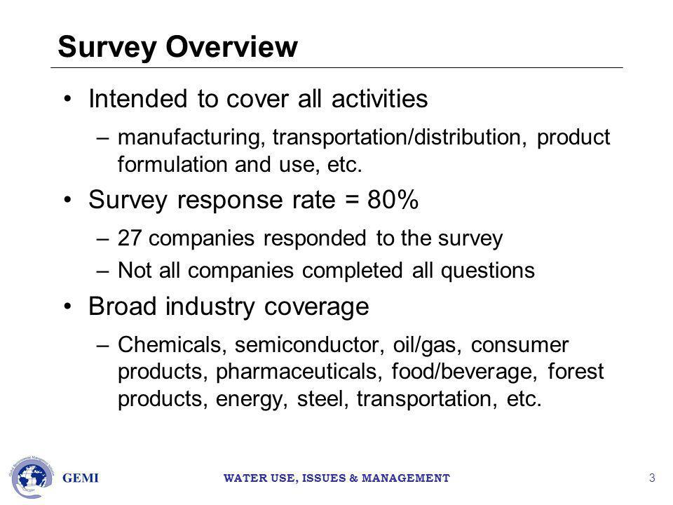WATER USE, ISSUES & MANAGEMENT 3 Survey Overview Intended to cover all activities –manufacturing, transportation/distribution, product formulation and use, etc.