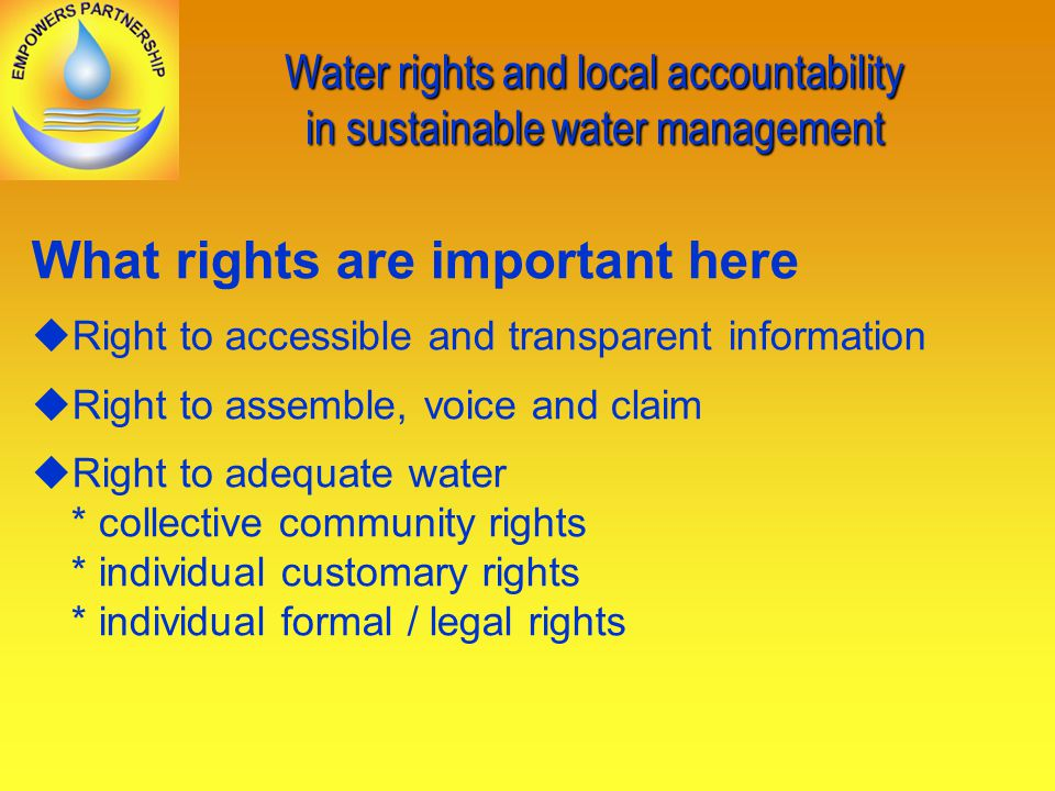 Water rights and local accountability in sustainable water management What rights are important here Right to accessible and transparent information Right to assemble, voice and claim Right to adequate water * collective community rights * individual customary rights * individual formal / legal rights