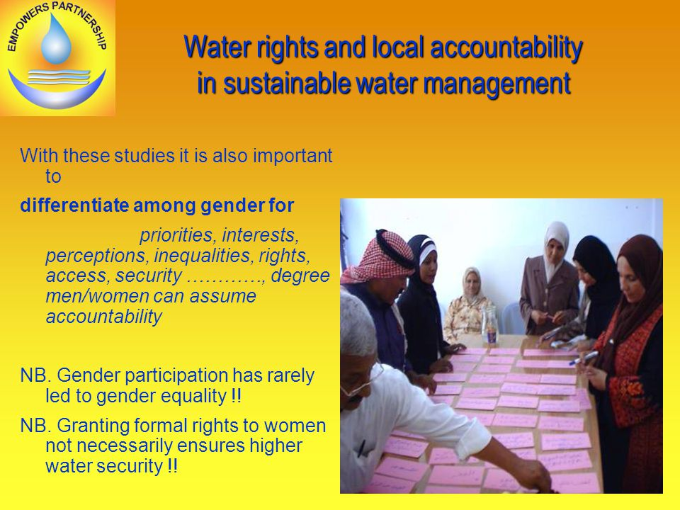 Water rights and local accountability in sustainable water management With these studies it is also important to differentiate among gender for priorities, interests, perceptions, inequalities, rights, access, security …………, degree men/women can assume accountability NB.