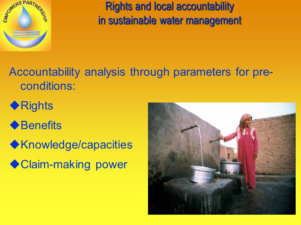Rights and local accountability in sustainable water management Accountability analysis through parameters for pre- conditions: Rights Benefits Knowledge/capacities Claim-making power