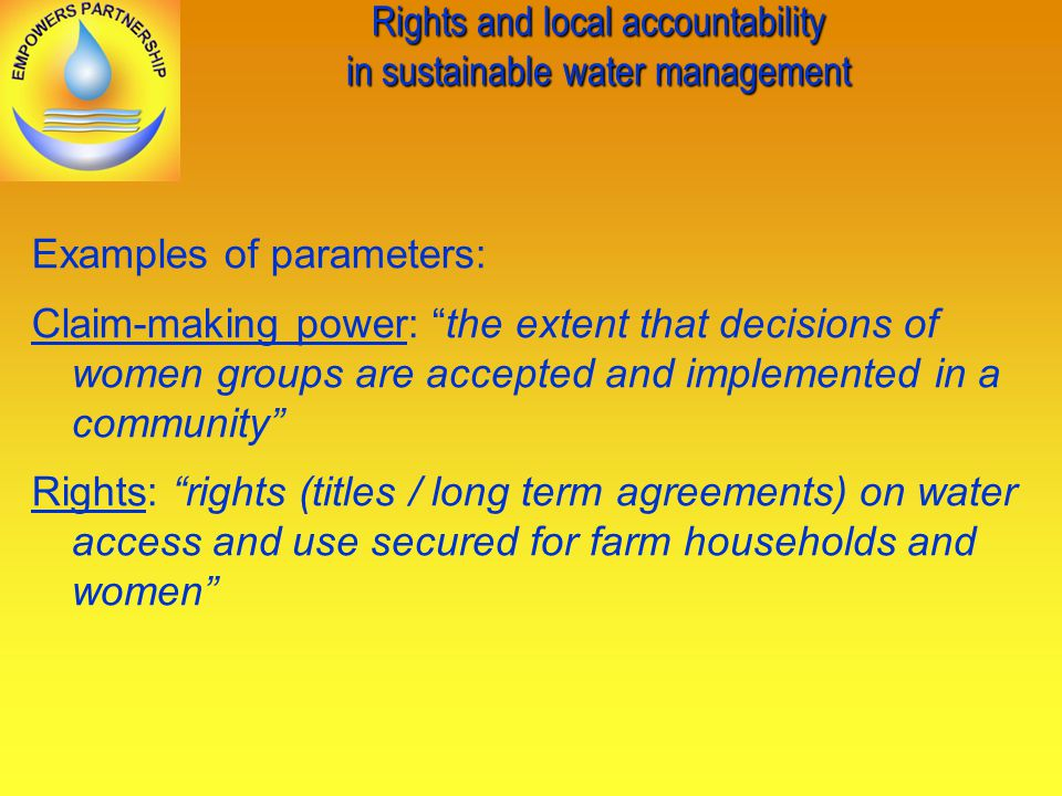 Rights and local accountability in sustainable water management Examples of parameters: Claim-making power: the extent that decisions of women groups are accepted and implemented in a community Rights: rights (titles / long term agreements) on water access and use secured for farm households and women