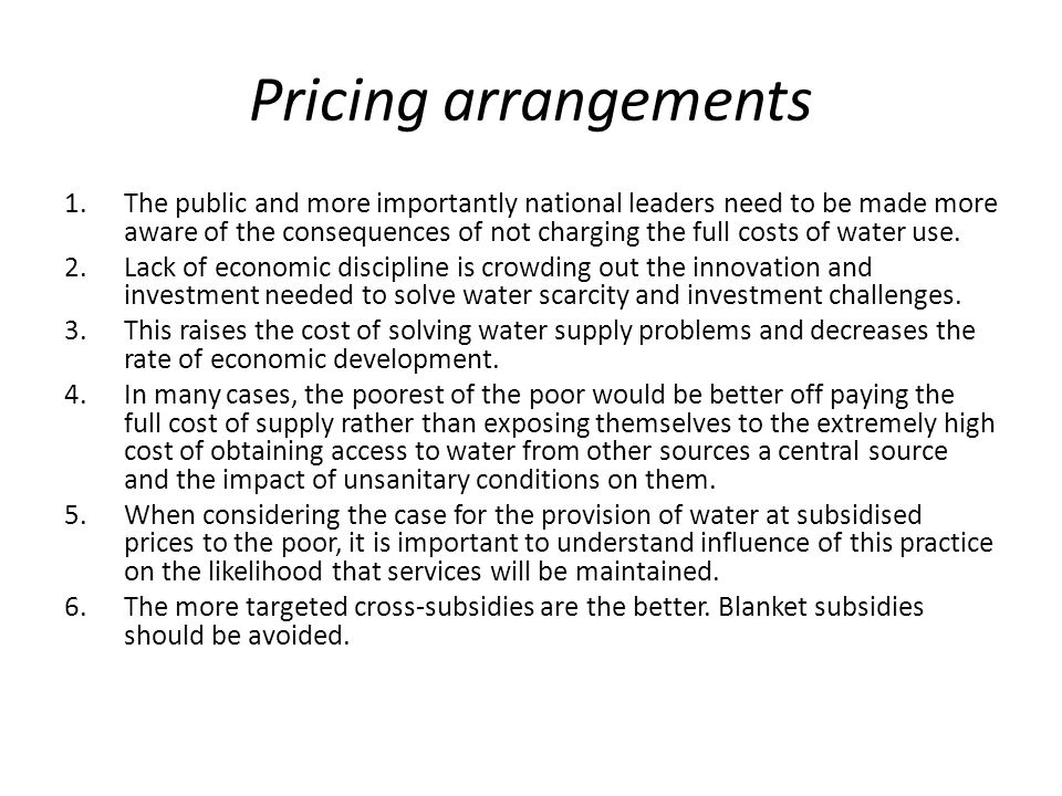 Pricing arrangements 1.The public and more importantly national leaders need to be made more aware of the consequences of not charging the full costs of water use.