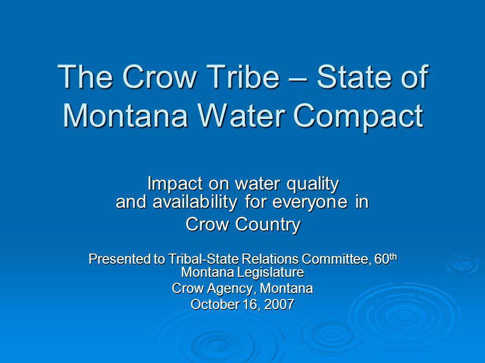 The Crow Tribe – State of Montana Water Compact Impact on water quality and availability for everyone in Crow Country Presented to Tribal-State Relations Committee, 60 th Montana Legislature Crow Agency, Montana October 16, 2007