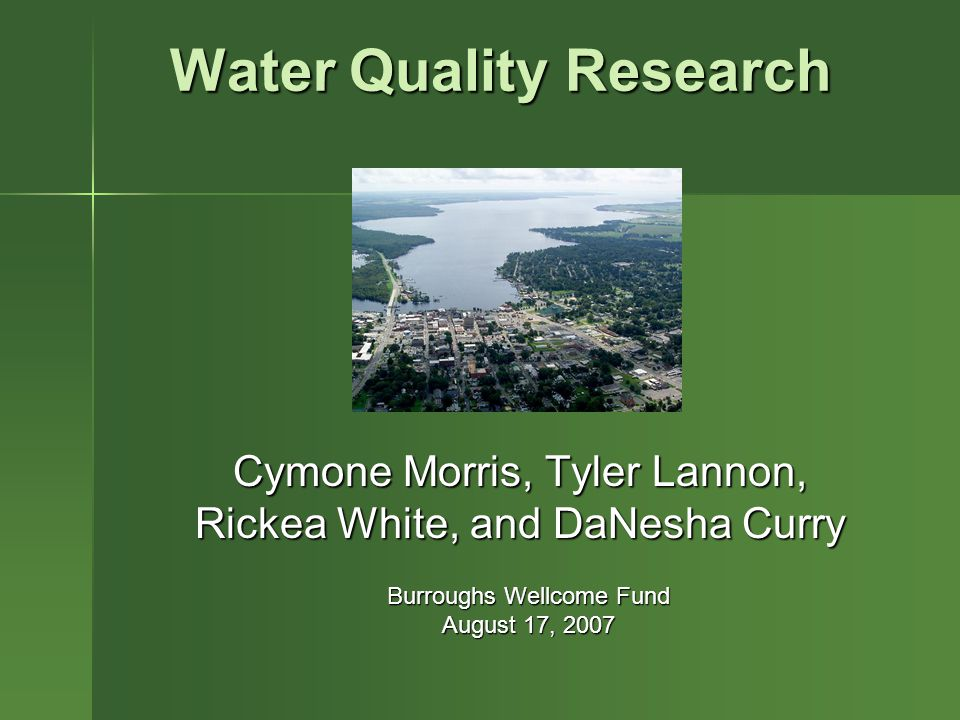 Water Quality Research Cymone Morris, Tyler Lannon, Rickea White, and DaNesha Curry Burroughs Wellcome Fund August 17, 2007