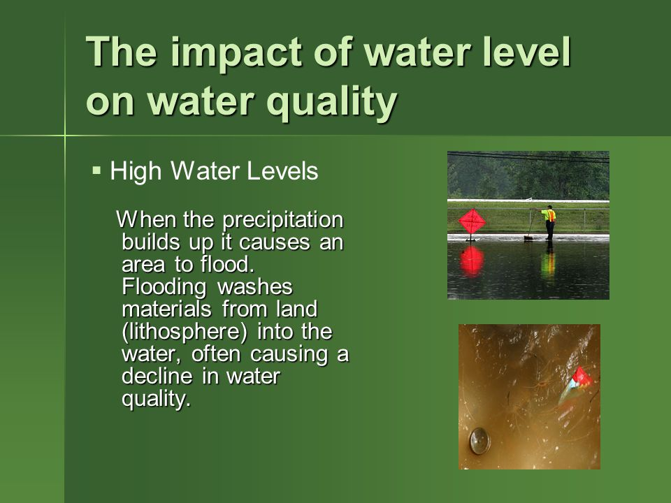 The impact of water level on water quality When the precipitation builds up it causes an area to flood.