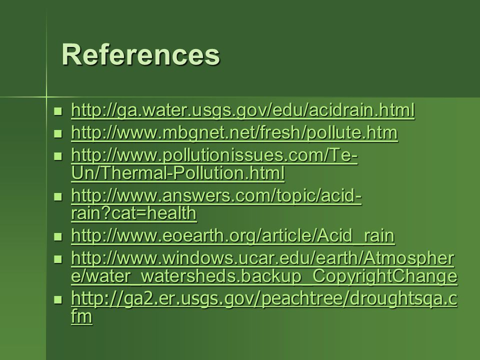 References http://ga.water.usgs.gov/edu/acidrain.html http://ga.water.usgs.gov/edu/acidrain.html http://ga.water.usgs.gov/edu/acidrain.html http://www.mbgnet.net/fresh/pollute.htm http://www.mbgnet.net/fresh/pollute.htm http://www.mbgnet.net/fresh/pollute.htm http://www.pollutionissues.com/Te- Un/Thermal-Pollution.html http://www.pollutionissues.com/Te- Un/Thermal-Pollution.html http://www.pollutionissues.com/Te- Un/Thermal-Pollution.html http://www.pollutionissues.com/Te- Un/Thermal-Pollution.html http://www.answers.com/topic/acid- rain cat=health http://www.answers.com/topic/acid- rain cat=health http://www.answers.com/topic/acid- rain cat=health http://www.answers.com/topic/acid- rain cat=health http://www.eoearth.org/article/Acid_rain http://www.eoearth.org/article/Acid_rain http://www.eoearth.org/article/Acid_rain http://www.windows.ucar.edu/earth/Atmospher e/water_watersheds.backup_CopyrightChange http://www.windows.ucar.edu/earth/Atmospher e/water_watersheds.backup_CopyrightChange http://www.windows.ucar.edu/earth/Atmospher e/water_watersheds.backup_CopyrightChange http://www.windows.ucar.edu/earth/Atmospher e/water_watersheds.backup_CopyrightChange http://ga2.er.usgs.gov/peachtree/droughtsqa.c fm http://ga2.er.usgs.gov/peachtree/droughtsqa.c fm http://ga2.er.usgs.gov/peachtree/droughtsqa.c fm http://ga2.er.usgs.gov/peachtree/droughtsqa.c fm
