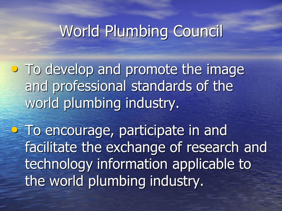 World Plumbing Council To develop and promote the image and professional standards of the world plumbing industry.