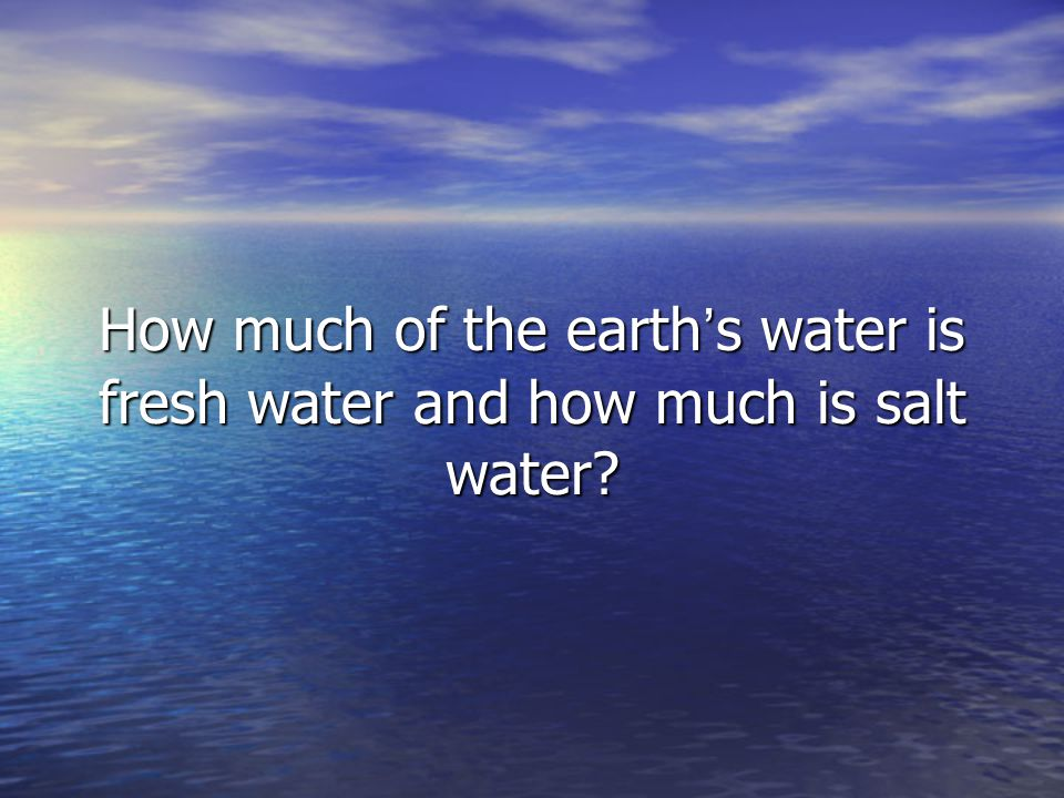 How much of the earths water is fresh water and how much is salt water