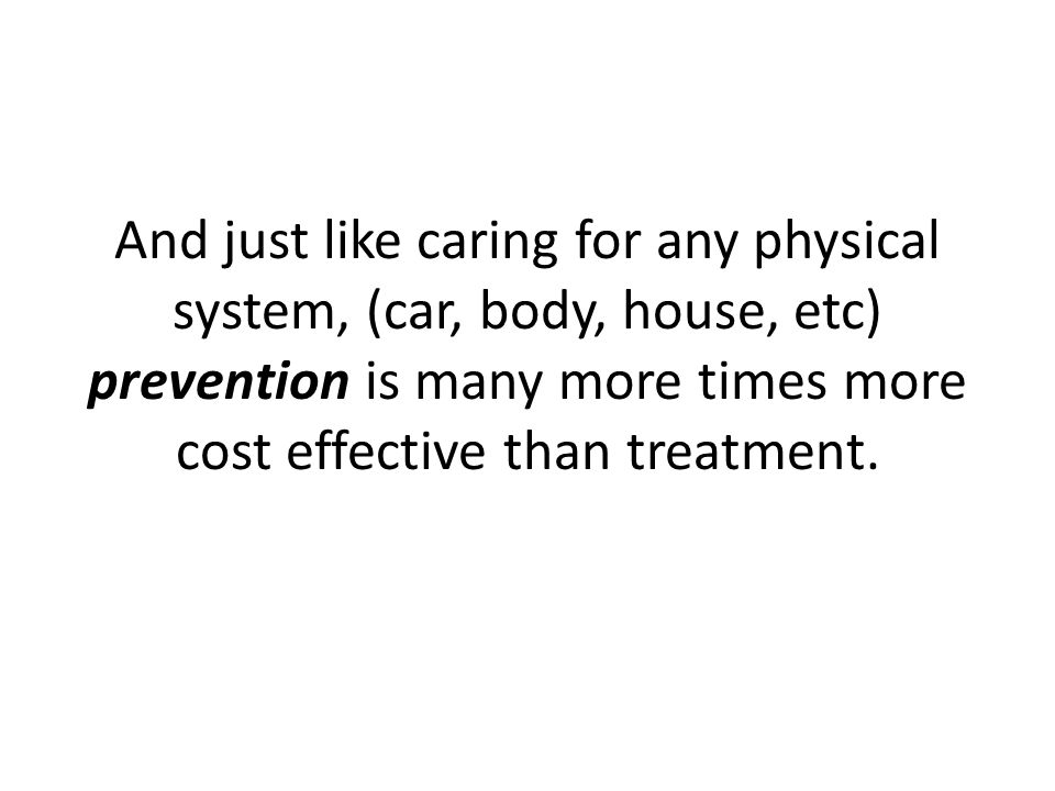 And just like caring for any physical system, (car, body, house, etc) prevention is many more times more cost effective than treatment.