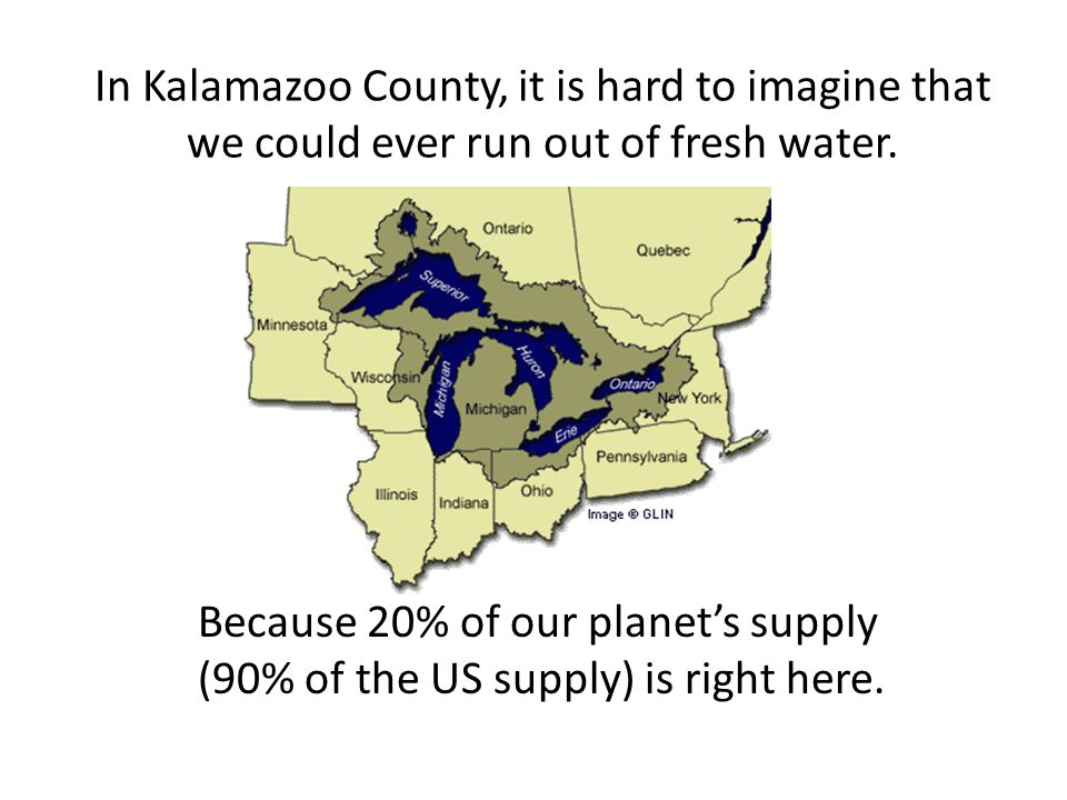 In Kalamazoo County, it is hard to imagine that we could ever run out of fresh water..