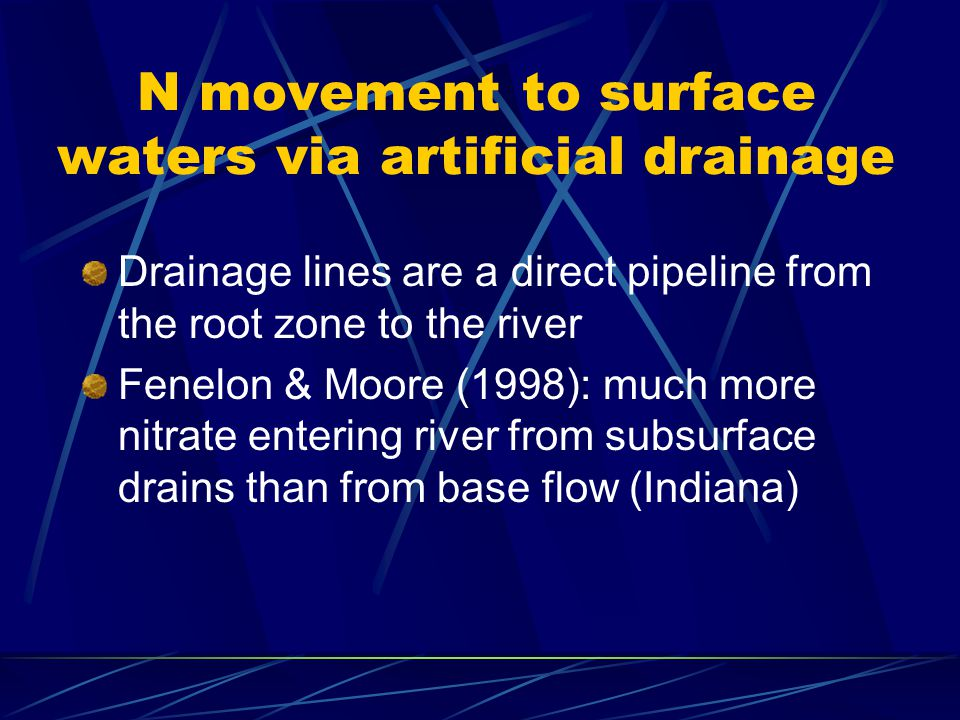 N movement to surface waters via artificial drainage Drainage lines are a direct pipeline from the root zone to the river Fenelon & Moore (1998): much more nitrate entering river from subsurface drains than from base flow (Indiana)