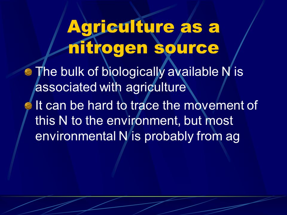 Agriculture as a nitrogen source The bulk of biologically available N is associated with agriculture It can be hard to trace the movement of this N to the environment, but most environmental N is probably from ag
