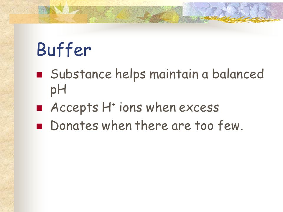 Buffer Substance helps maintain a balanced pH Accepts H + ions when excess Donates when there are too few.