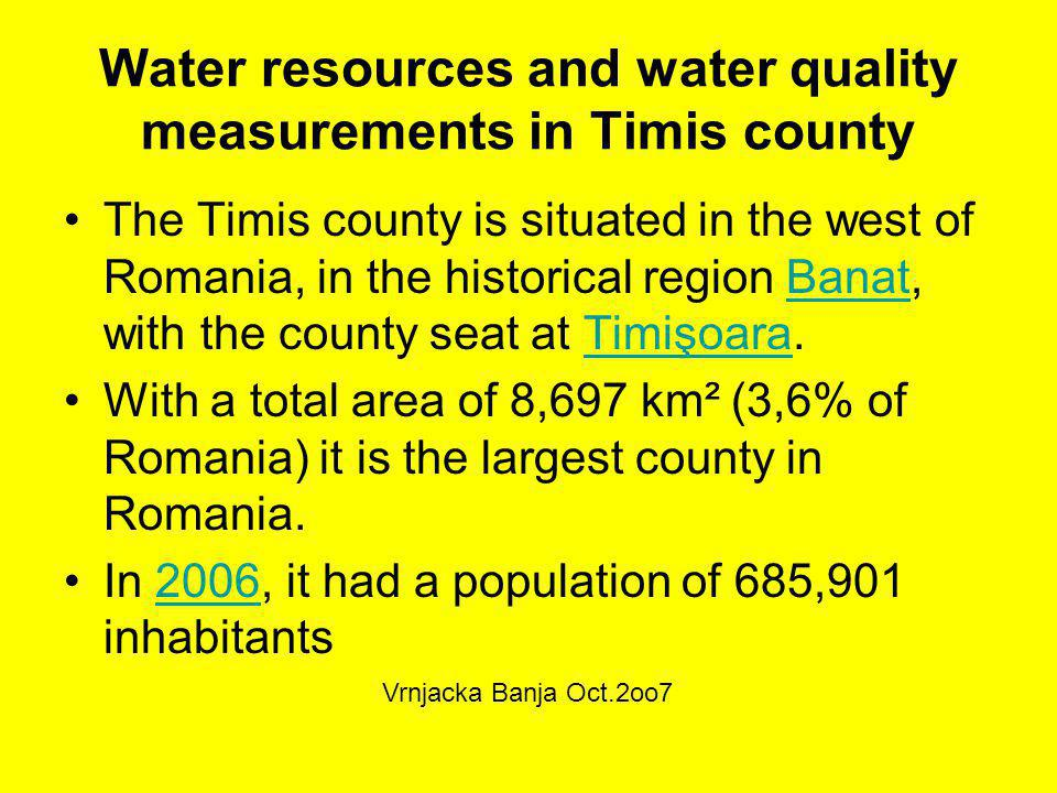 Water resources and water quality measurements in Timis county The Timis county is situated in the west of Romania, in the historical region Banat, with the county seat at Timişoara.BanatTimişoara With a total area of 8,697 km² (3,6% of Romania) it is the largest county in Romania.