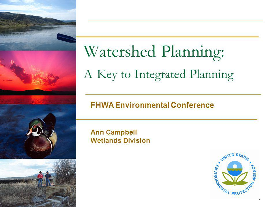 1 Watershed Planning: A Key to Integrated Planning FHWA Environmental Conference Ann Campbell Wetlands Division