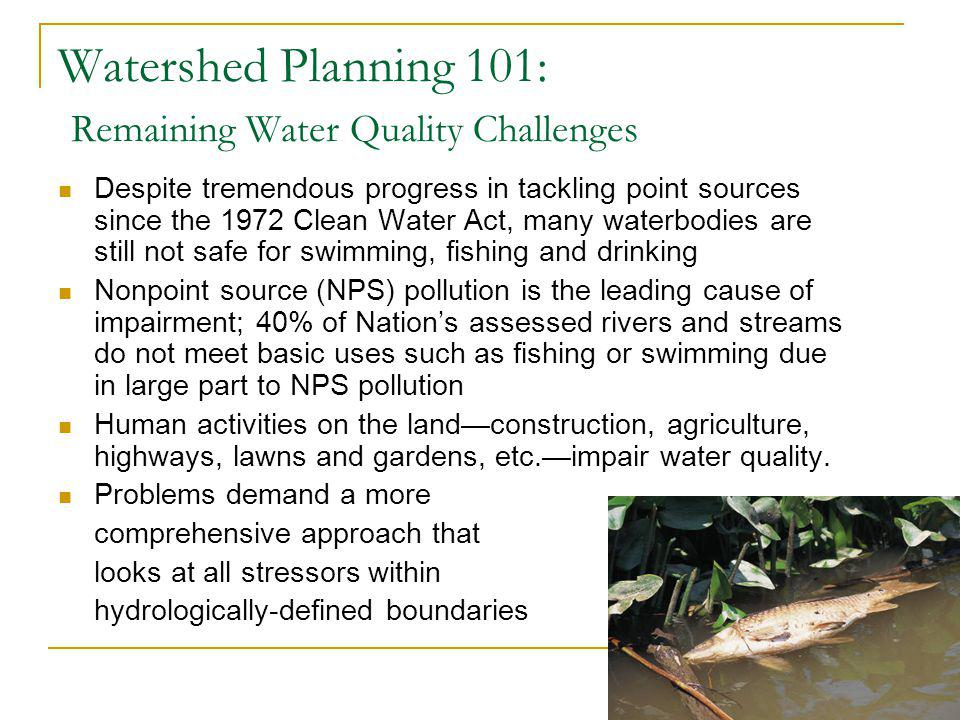 5 Watershed Planning 101: Remaining Water Quality Challenges Despite tremendous progress in tackling point sources since the 1972 Clean Water Act, many waterbodies are still not safe for swimming, fishing and drinking Nonpoint source (NPS) pollution is the leading cause of impairment; 40% of Nations assessed rivers and streams do not meet basic uses such as fishing or swimming due in large part to NPS pollution Human activities on the landconstruction, agriculture, highways, lawns and gardens, etc.impair water quality.